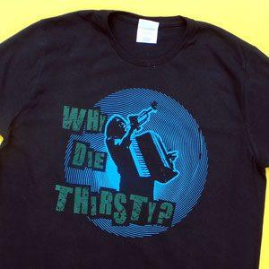 Why Die Thirsty? Shirt