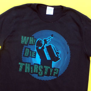 Why Die Thirsty? Shirt