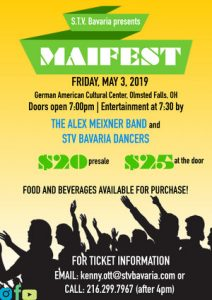 Stv Bavaria Maifest 2019 German American Cultural Center 7370 Columbia Road Olmsted Falls, OH, 44138 Join us for a night of great music, drinks and dancing! Enjoy an evening of entertainment by the Alex Meixner Band and S.T.V. Bavaria Dancers! Food and Beverage will be available for purchase. Tickets $20 presale | $25 at the door To reserve tickets, contact kenny.ott@stvbavaria.com or call 216.299.7967 (after 4pm only)