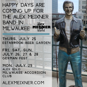 Happy Days Are Coming Up For The Alex Meixner Band In Milwaukee Thurs, July 25 Estabrook Beer Garden Fri, Sat, Sun, July 26, 27 & 28 German Fest Mon, July 29 Alex Solo Milwaukee Accordion Club